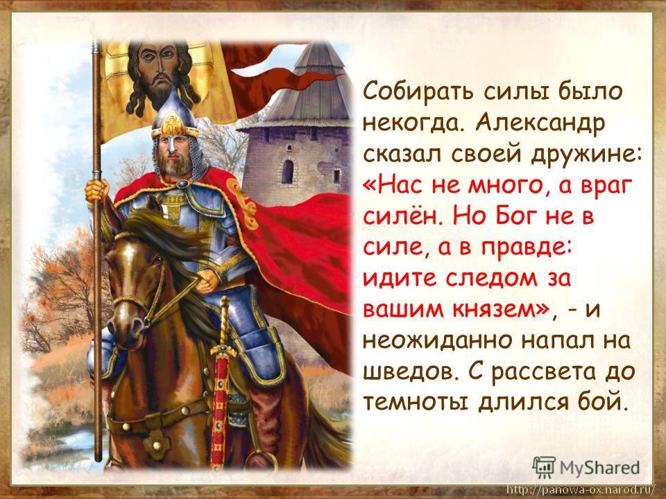 Собирать силы было некогда. Александр сказал своей дружине: «Нас не много, а враг силён. Но Бог не в силе, а в правде: идите следом за вашим князем», - и неожиданно напал на шведов. С рассвета до темноты длился бой.