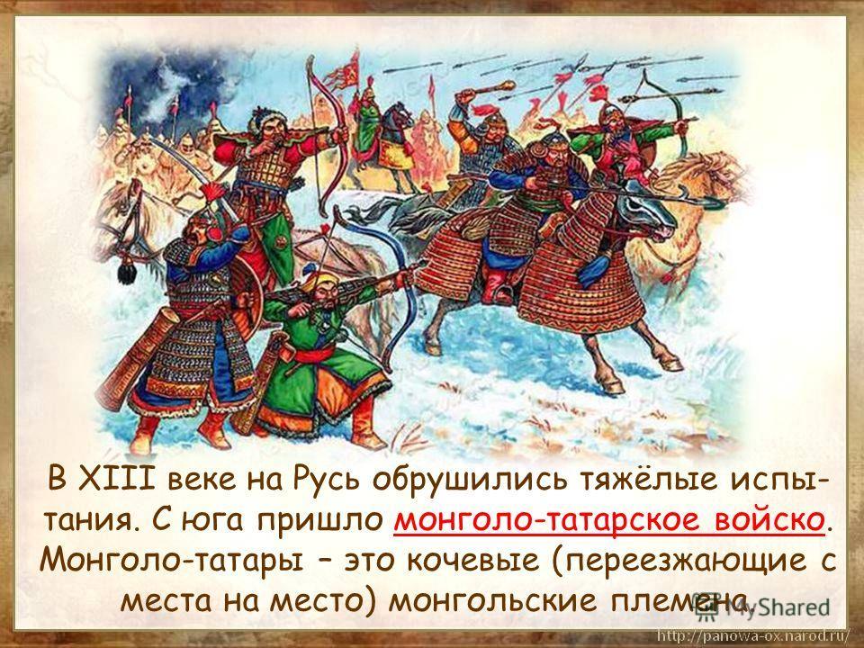 В XIII веке на Русь обрушились тяжёлые испы- тания. С юга пришло монголо-татарское войско. Монголо-татары – это кочевые (переезжающие с места на место) монгольские племена.