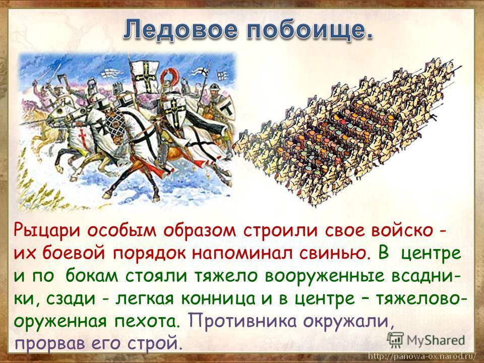 Рыцари особым образом строили свое войско - их боевой порядок напоминал свинью. В центре и по бокам стояли тяжело вооруженные всадни- ки, сзади - легкая конница и в центре – тяжелово- оруженная пехота. Противника окружали, прорвав его строй.