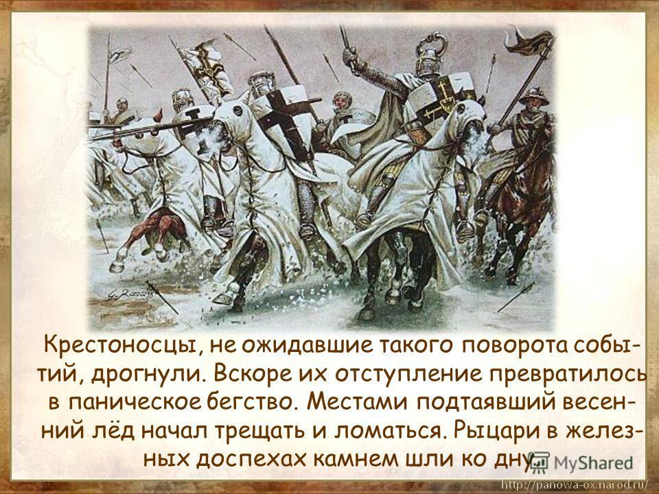 Крестоносцы, не ожидавшие такого поворота собы- тий, дрогнули. Вскоре их отступление превратилось в паническое бегство. Местами подтаявший весен- ний лёд начал трещать и ломаться. Рыцари в желез- ных доспехах камнем шли ко дну.