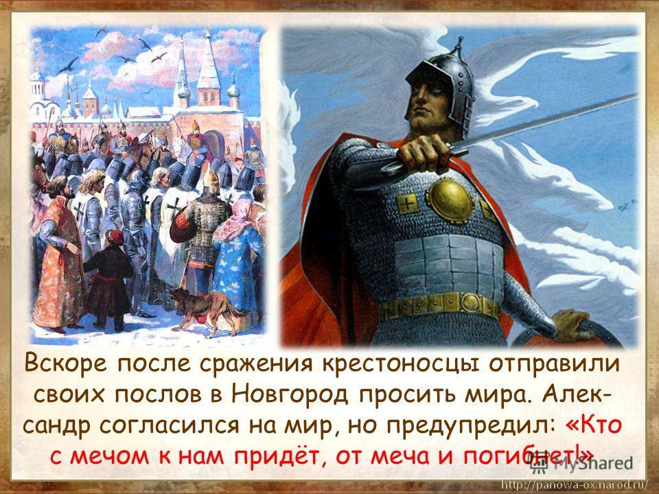 Вскоре после сражения крестоносцы отправили своих послов в Новгород просить мира. Алек- сандр согласился на мир, но предупредил: «Кто с мечом к нам придёт, от меча и погибнет!»