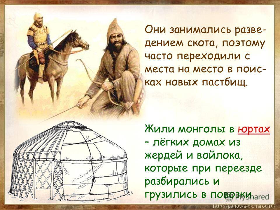Они занимались разве- дением скота, поэтому часто переходили с места на место в поис- ках новых пастбищ. Жили монголы в юртах – лёгких домах из жердей и войлока, которые при переезде разбирались и грузились в повозки.