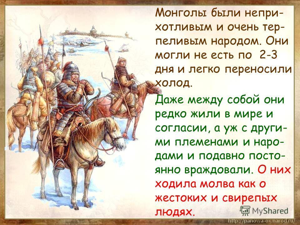 Монголы были непри- хотливым и очень тер- пеливым народом. Они могли не есть по 2-3 дня и легко переносили холод. Даже между собой они редко жили в мире и согласии, а уж с други- ми племенами и наро- дами и подавно посто- янно враждовали. О них ходил