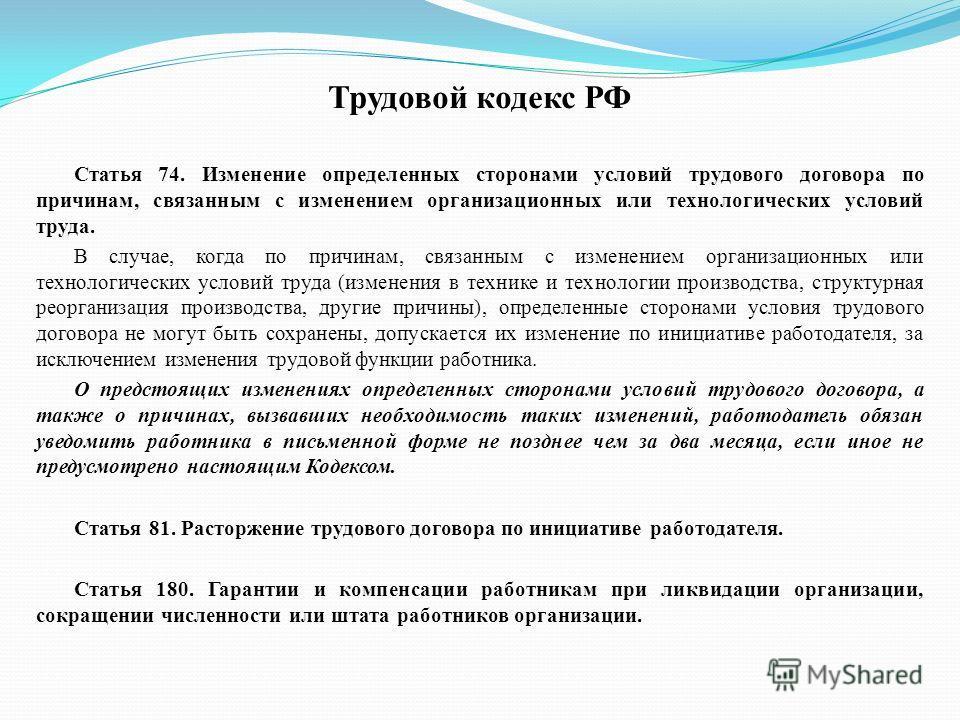 Трудовой кодекс РФ Статья 74. Изменение определенных сторонами условий трудового договора по причинам, связанным с изменением организационных или технологических условий труда. В случае, когда по причинам, связанным с изменением организационных или т