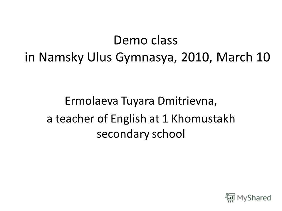 Demo class in Namsky Ulus Gymnasya, 2010, March 10 Ermolaeva Tuyara Dmitrievna, a teacher of English at 1 Khomustakh secondary school