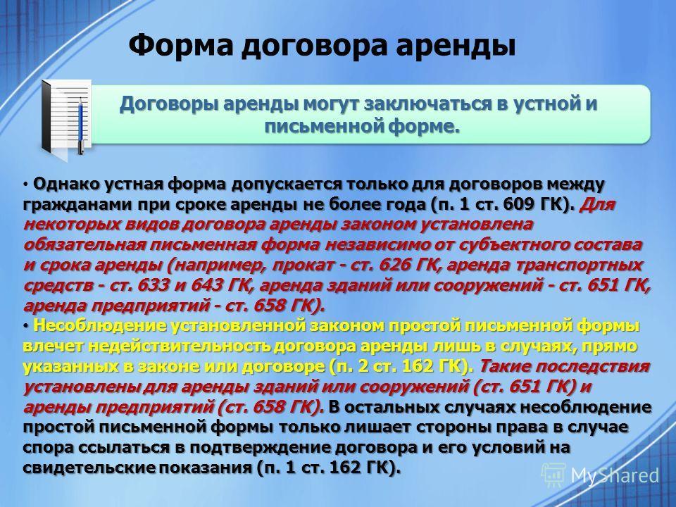 Форма договора аренды Однако устная форма допускается только для договоров между гражданами при сроке аренды не более года (п. 1 ст. 609 ГК). Для некоторых видов договора аренды законом установлена обязательная письменная форма независимо от субъектн