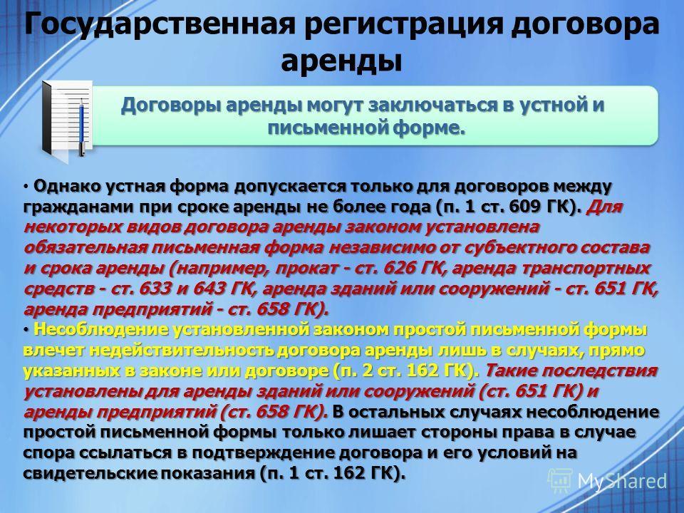 Государственная регистрация договора аренды Однако устная форма допускается только для договоров между гражданами при сроке аренды не более года (п. 1 ст. 609 ГК). Для некоторых видов договора аренды законом установлена обязательная письменная форма