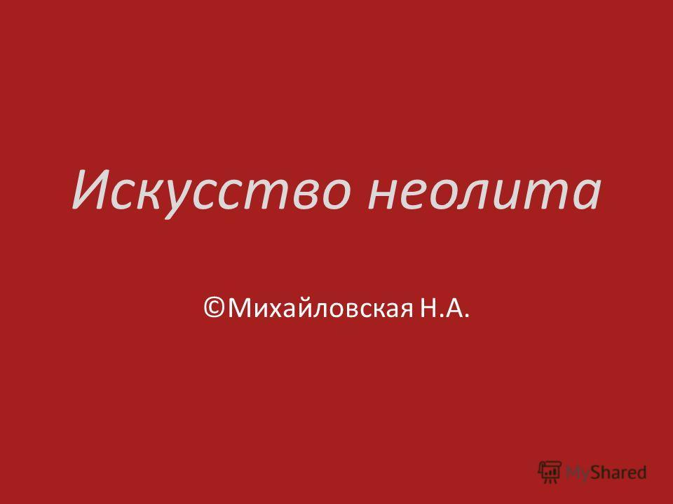 Искусство неолита ©Михайловская Н.А.