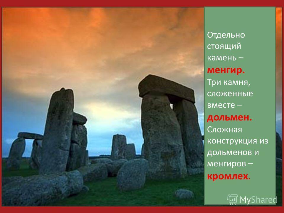 Отдельно стоящий камень – менгир. Три камня, сложенные вместе – дольмен. Сложная конструкция из дольменов и менгиров – кромлех.