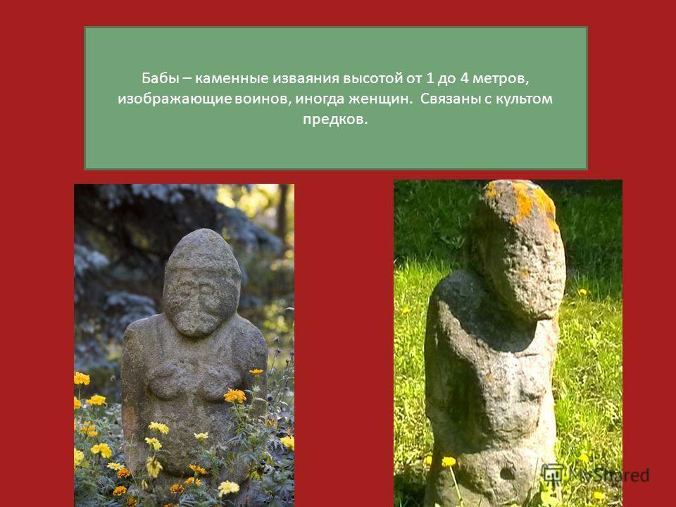 Бабы – каменные изваяния высотой от 1 до 4 метров, изображающие воинов, иногда женщин. Связаны с культом предков.