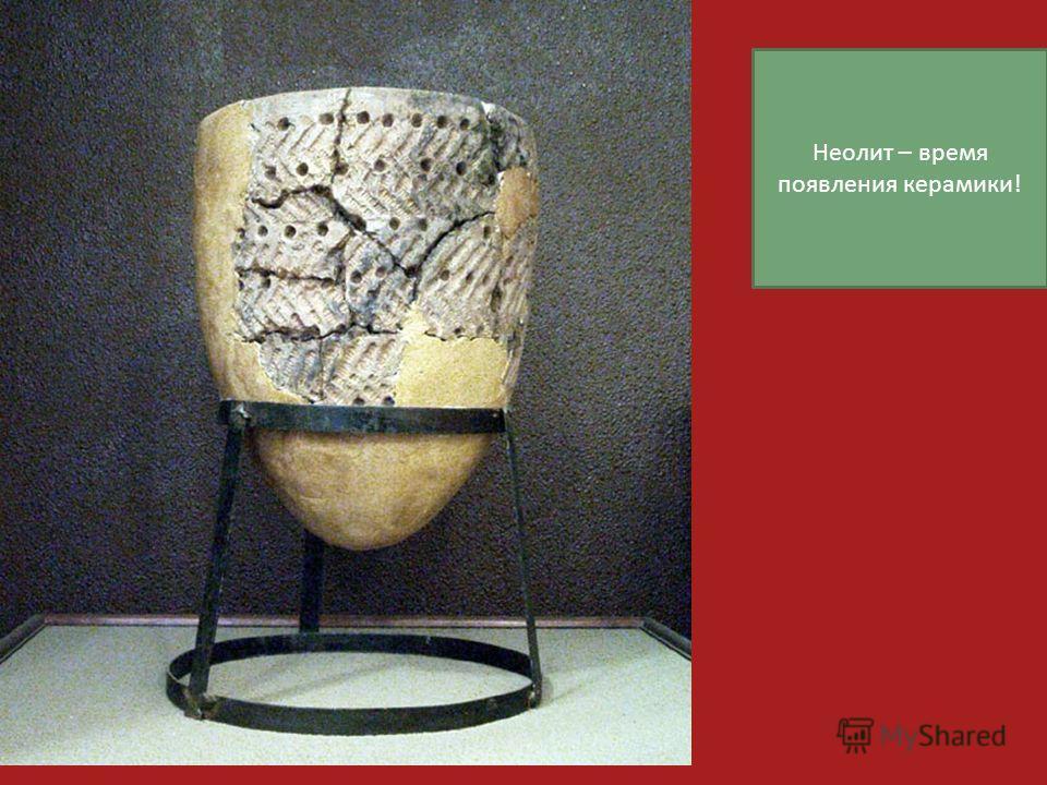 Неолит – время появления керамики!