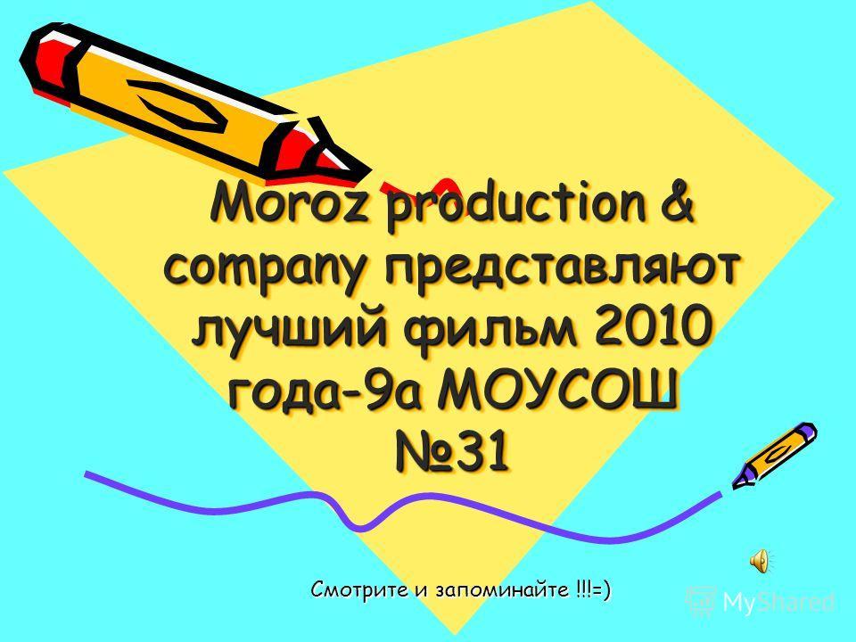Моrоz production & company представляют лучший фильм 2010 года-9а МОУСОШ 31 Смотрите и запоминайте !!!=)