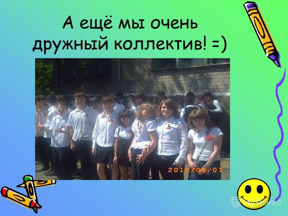 А ещё мы очень дружный коллектив! =)