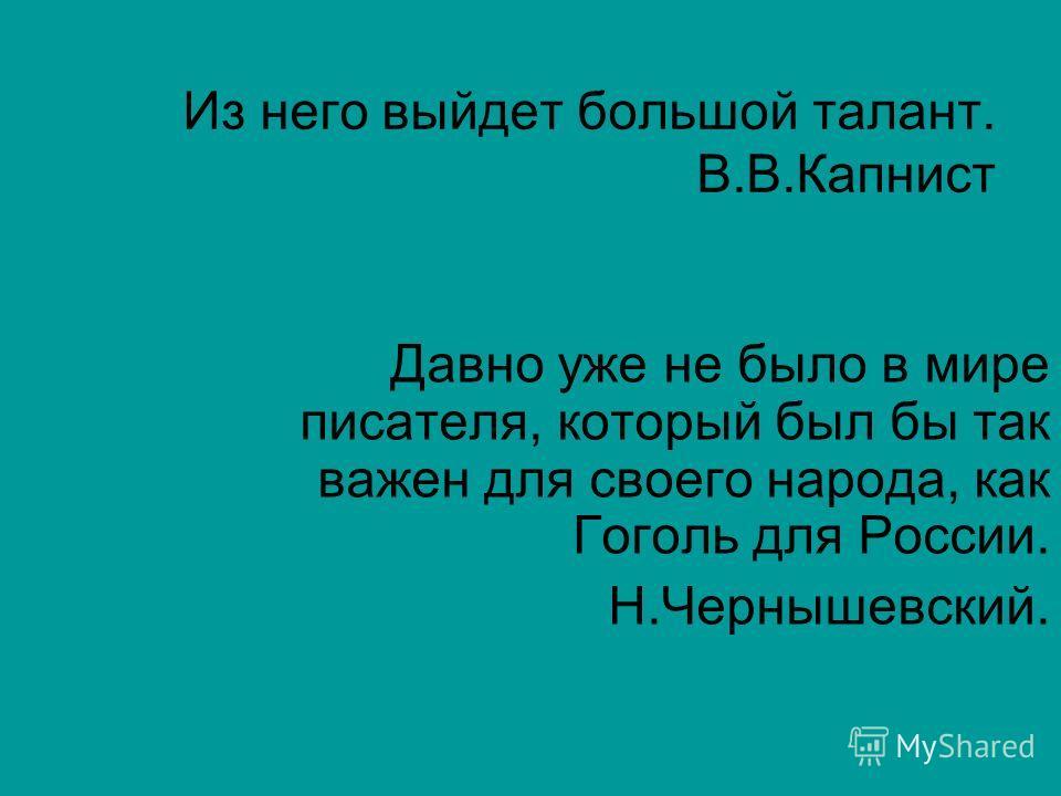 Из него выйдет большой талант. В.В.Капнист Давно уже не было в мире писателя, который был бы так важен для своего народа, как Гоголь для России. Н.Чернышевский.