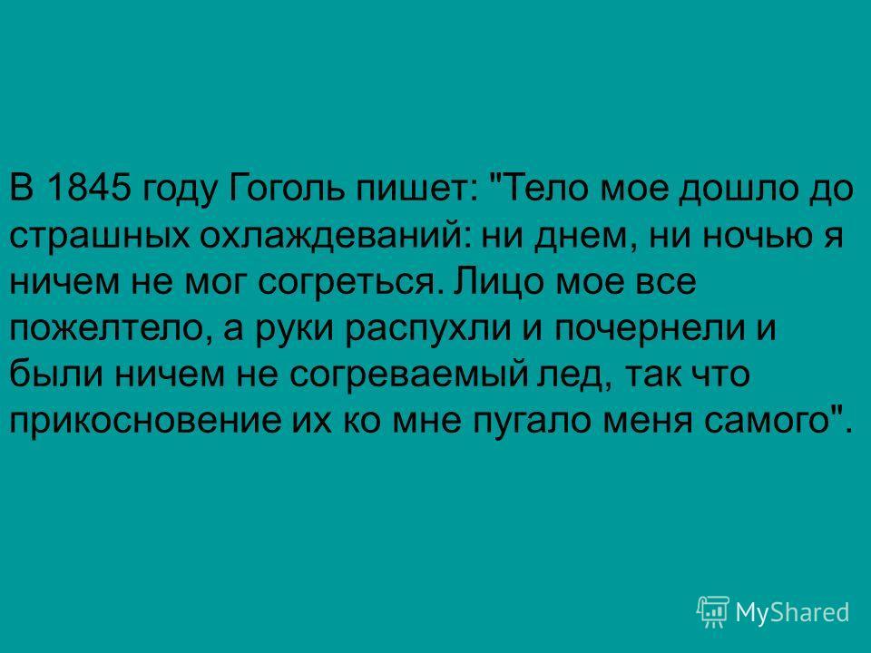 В 1845 году Гоголь пишет: Тело мое дошло до страшных охлаждеваний: ни днем, ни ночью я ничем не мог согреться. Лицо мое все пожелтело, а руки распухли и почернели и были ничем не согреваемый лед, так что прикосновение их ко мне пугало меня самого.