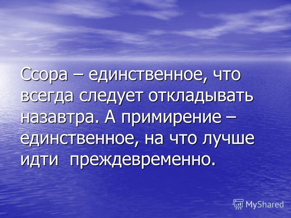 Ссора – единственное, что всегда следует откладывать назавтра. А примирение – единственное, на что лучше идти преждевременно.