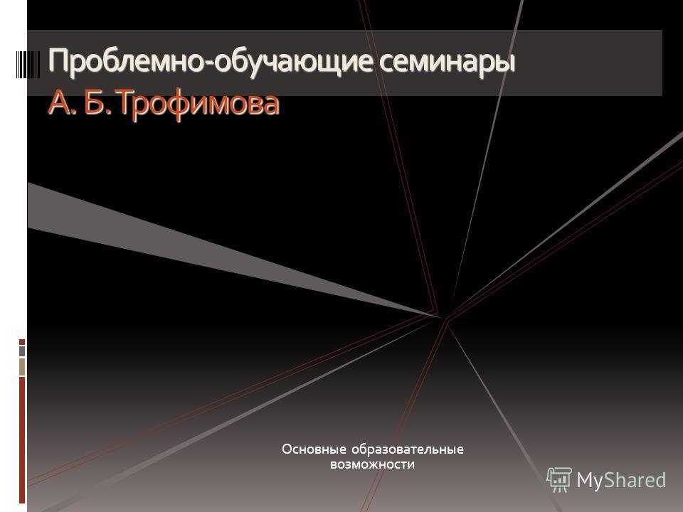 Проблемно-обучающие семинары А. Б. Трофимова Основные образовательные возможности