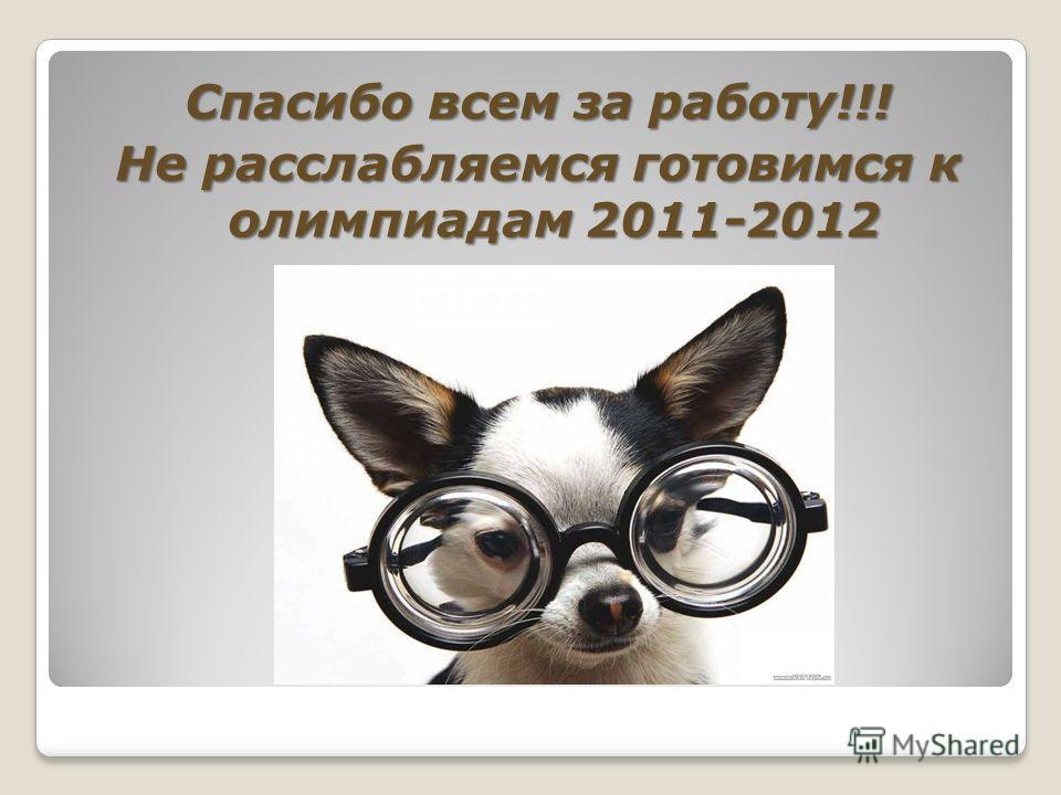 Спасибо всем за работу!!! Не расслабляемся готовимся к олимпиадам 2011-2012