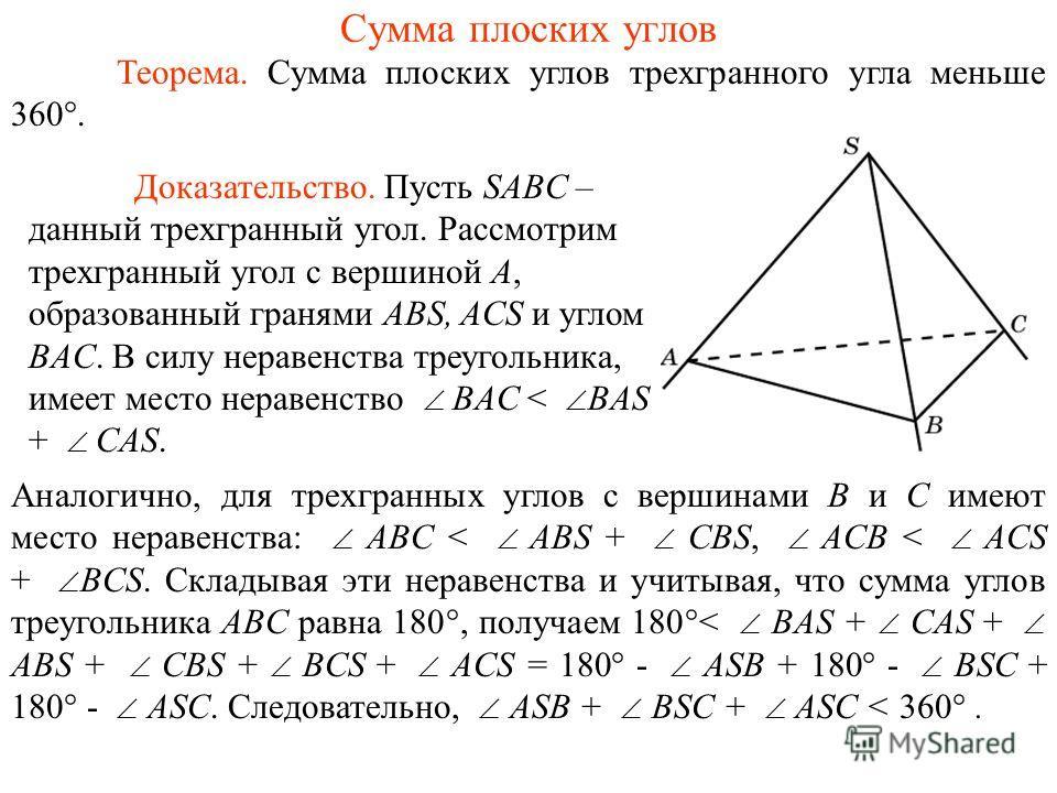 Сумма плоских углов Теорема. Сумма плоских углов трехгранного угла меньше 360. Аналогично, для трехгранных углов с вершинами B и С имеют место неравенства: ABС < ABS + CBS, ACB < ACS + BCS. Складывая эти неравенства и учитывая, что сумма углов треуго