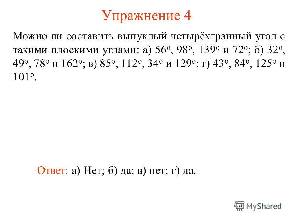 Упражнение 4 Можно ли составить выпуклый четырёхгранный угол с такими плоскими углами: а) 56 о, 98 о, 139 о и 72 о ; б) 32 о, 49 о, 78 о и 162 о ; в) 85 о, 112 о, 34 о и 129 о ; г) 43 о, 84 о, 125 о и 101 о. Ответ: а) Нет;б) да;в) нет;г) да.