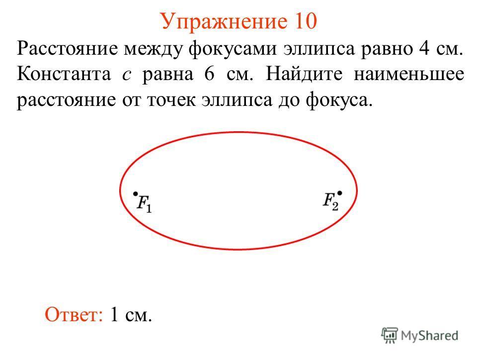 Упражнение 10 Расстояние между фокусами эллипса равно 4 см. Константа c равна 6 см. Найдите наименьшее расстояние от точек эллипса до фокуса. Ответ: 1 см.
