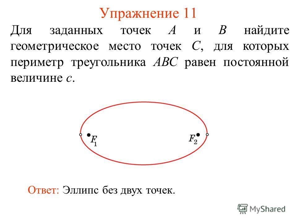 Упражнение 11 Для заданных точек А и В найдите геометрическое место точек С, для которых периметр треугольника АВС равен постоянной величине с. Ответ: Эллипс без двух точек.