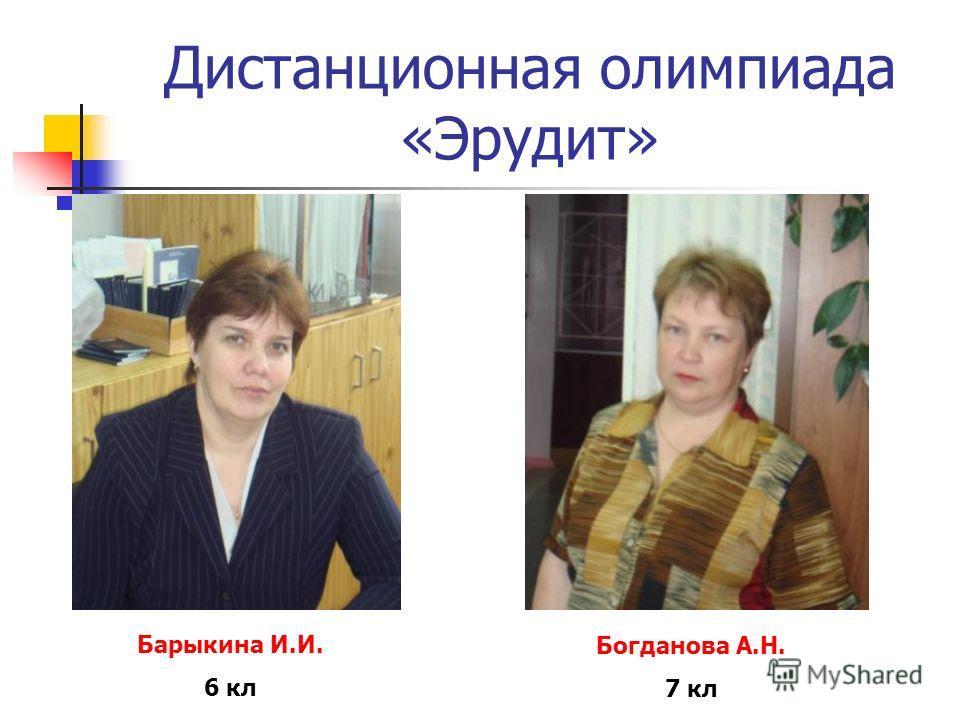 Дистанционная олимпиада «Эрудит» Барыкина И.И. 6 кл Богданова А.Н. 7 кл