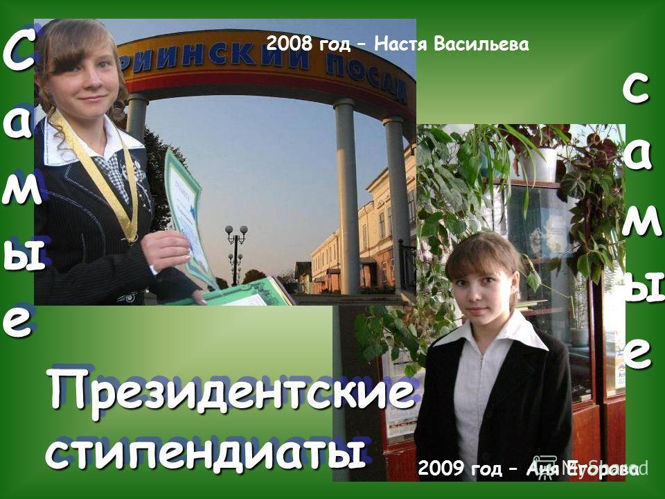 Президентские стипендиаты Президентские стипендиаты СамыеСамыеСамыеСамые С а м ы е с а м ы е 2008 год – Настя Васильева 2009 год – Аня Егорова