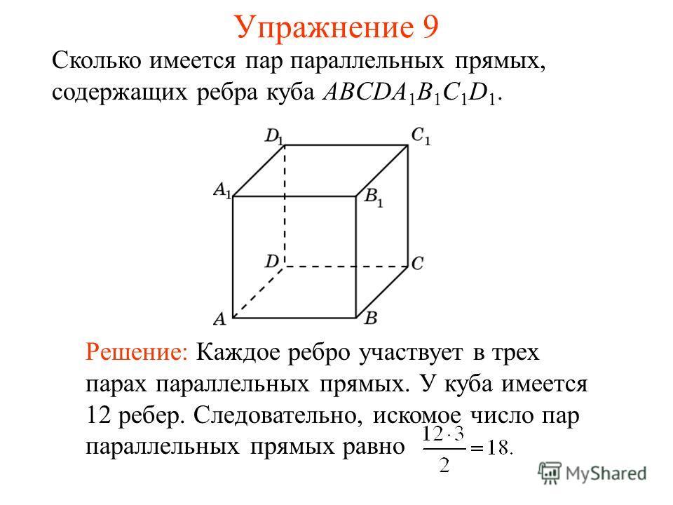 Сколько имеется пар параллельных прямых, содержащих ребра куба ABCDA 1 B 1 C 1 D 1. Решение: Каждое ребро участвует в трех парах параллельных прямых. У куба имеется 12 ребер. Следовательно, искомое число пар параллельных прямых равно Упражнение 9
