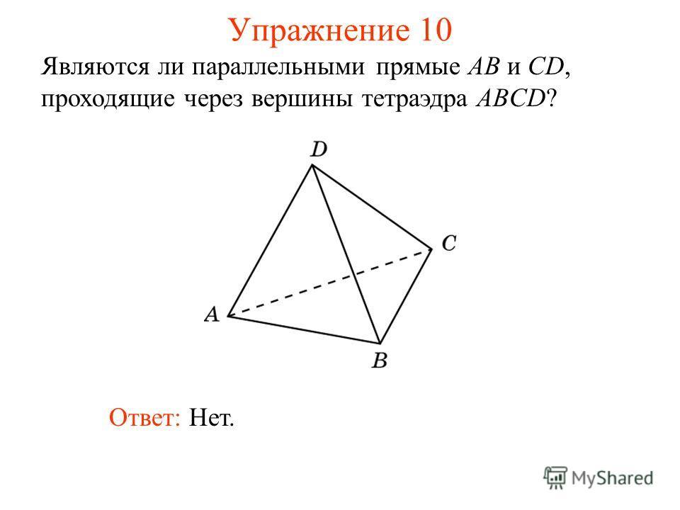 Являются ли параллельными прямые AB и CD, проходящие через вершины тетраэдра ABCD? Ответ: Нет. Упражнение 10