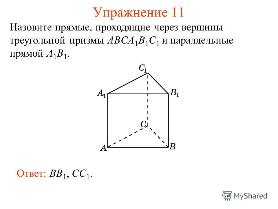 Ответ: BB 1, CC 1. Упражнение 11 Назовите прямые, проходящие через вершины треугольной призмы ABCA 1 B 1 C 1 и параллельные прямой A 1 B 1.