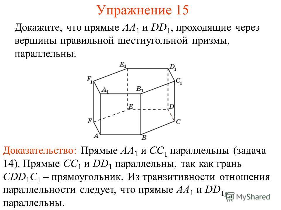 Доказательство: Прямые AA 1 и CC 1 параллельны (задача 14). Прямые CC 1 и DD 1 параллельны, так как грань СDD 1 C 1 – прямоугольник. Из транзитивности отношения параллельности следует, что прямые AA 1 и DD 1 параллельны. Докажите, что прямые AA 1 и D