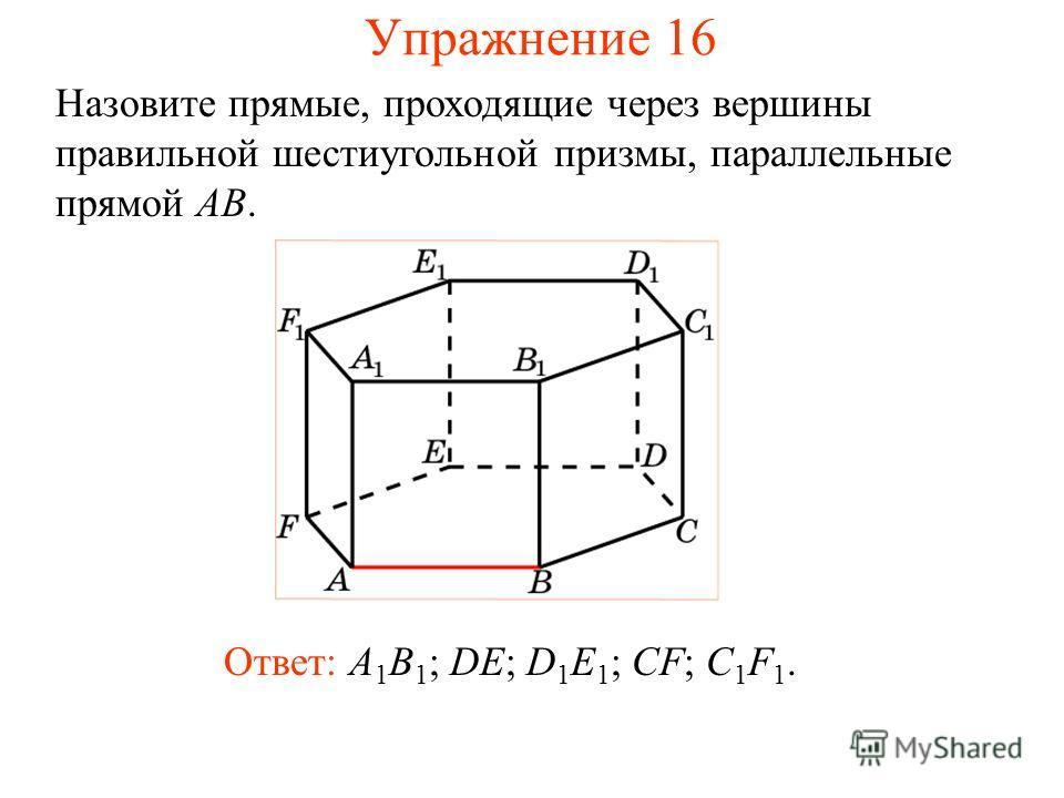 Ответ: A 1 B 1 ; DE; D 1 E 1 ; CF; C 1 F 1. Назовите прямые, проходящие через вершины правильной шестиугольной призмы, параллельные прямой AB. Упражнение 16