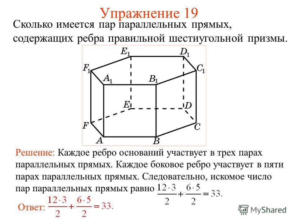 Сколько имеется пар параллельных прямых, содержащих ребра правильной шестиугольной призмы. Ответ: Решение: Каждое ребро оснований участвует в трех парах параллельных прямых. Каждое боковое ребро участвует в пяти парах параллельных прямых. Следователь