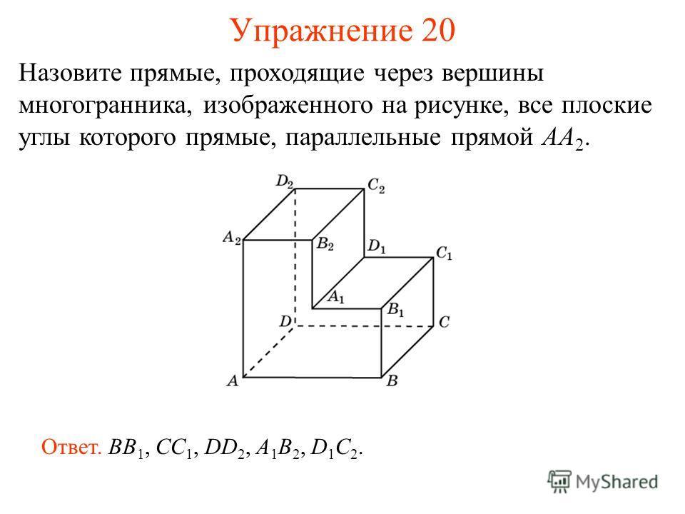 Назовите прямые, проходящие через вершины многогранника, изображенного на рисунке, все плоские углы которого прямые, параллельные прямой AA 2. Ответ. BB 1, CC 1, DD 2, A 1 B 2, D 1 C 2. Упражнение 20