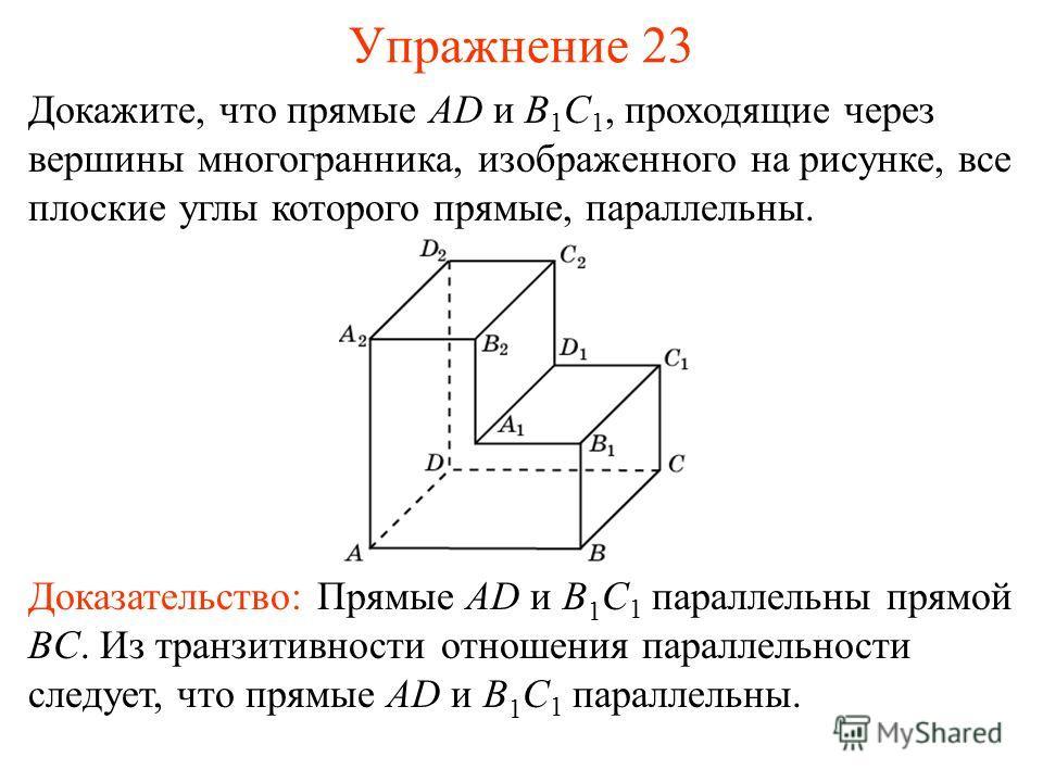 Докажите, что прямые AD и B 1 C 1, проходящие через вершины многогранника, изображенного на рисунке, все плоские углы которого прямые, параллельны. Доказательство: Прямые AD и B 1 C 1 параллельны прямой BC. Из транзитивности отношения параллельности