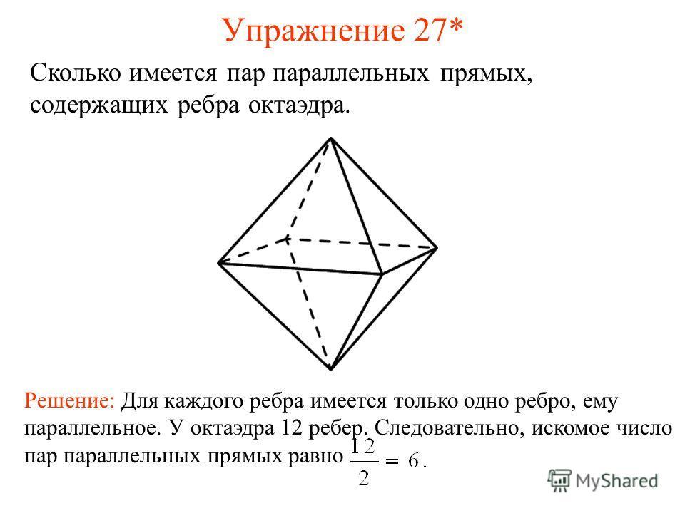 Сколько имеется пар параллельных прямых, содержащих ребра октаэдра. Решение: Для каждого ребра имеется только одно ребро, ему параллельное. У октаэдра 12 ребер. Следовательно, искомое число пар параллельных прямых равно Упражнение 27*