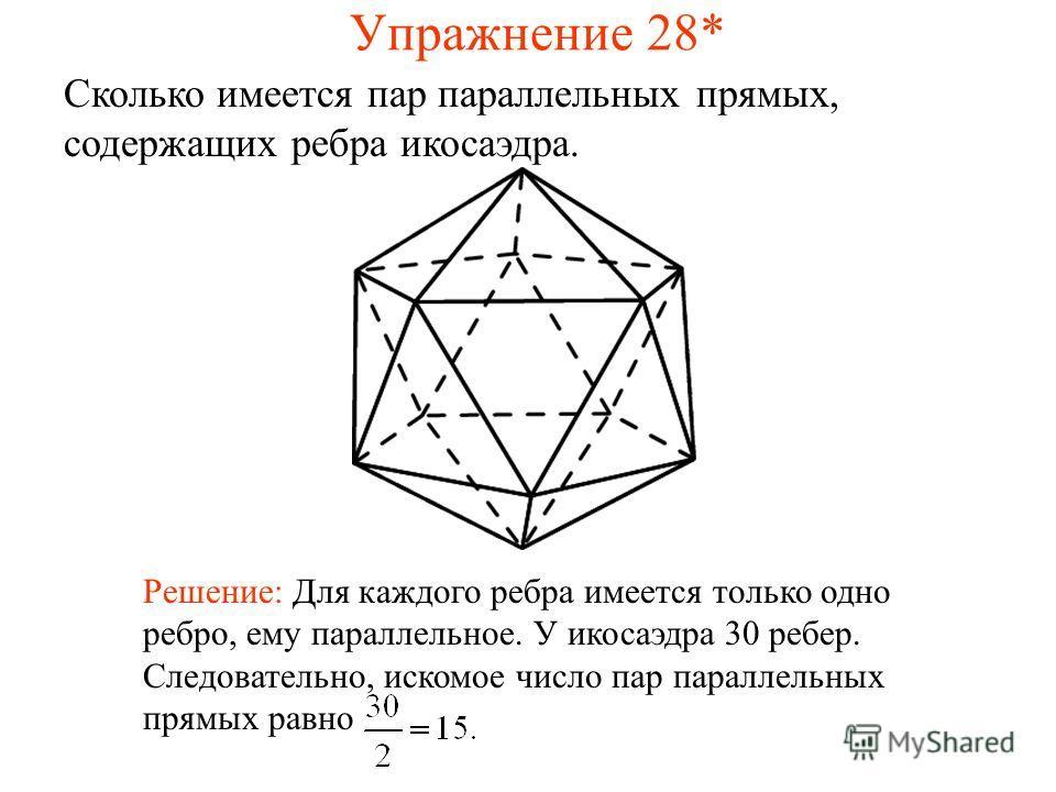 Сколько имеется пар параллельных прямых, содержащих ребра икосаэдра. Решение: Для каждого ребра имеется только одно ребро, ему параллельное. У икосаэдра 30 ребер. Следовательно, искомое число пар параллельных прямых равно Упражнение 28*