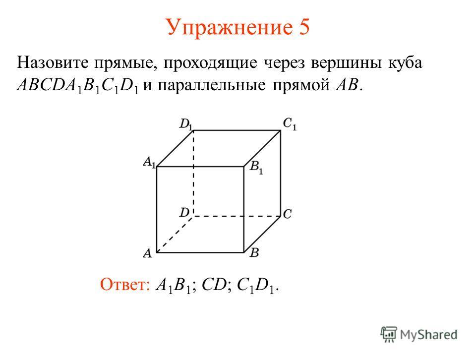 Ответ: A 1 B 1 ; CD; C 1 D 1. Назовите прямые, проходящие через вершины куба ABCDA 1 B 1 C 1 D 1 и параллельные прямой AB. Упражнение 5