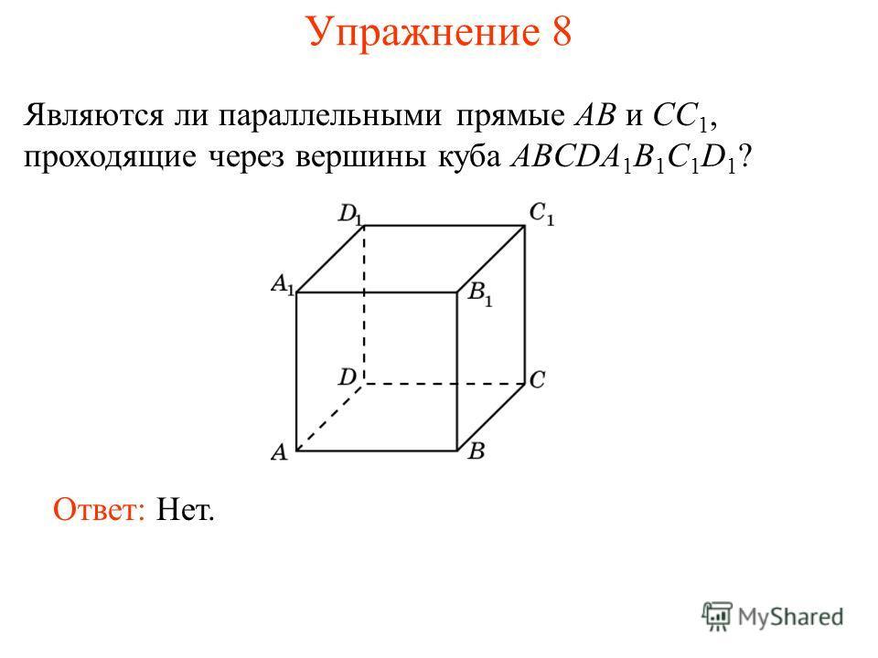 Ответ: Нет. Являются ли параллельными прямые AB и CC 1, проходящие через вершины куба ABCDA 1 B 1 C 1 D 1 ? Упражнение 8