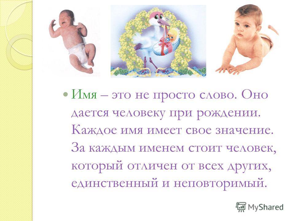 Имя – это не просто слово. Оно дается человеку при рождении. Каждое имя имеет свое значение. За каждым именем стоит человек, который отличен от всех других, единственный и неповторимый.