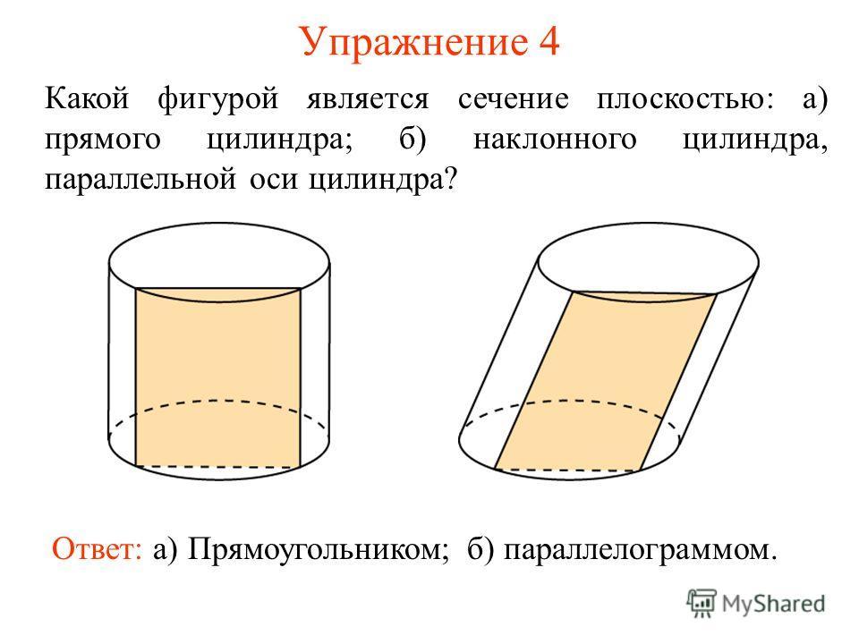 Упражнение 4 Какой фигурой является сечение плоскостью: а) прямого цилиндра; б) наклонного цилиндра, параллельной оси цилиндра? Ответ: а) Прямоугольником;б) параллелограммом.