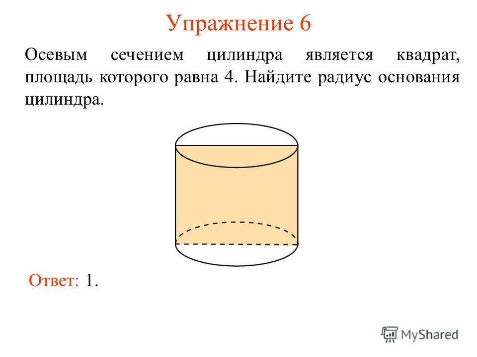 Упражнение 6 Осевым сечением цилиндра является квадрат, площадь которого равна 4. Найдите радиус основания цилиндра. Ответ: 1.