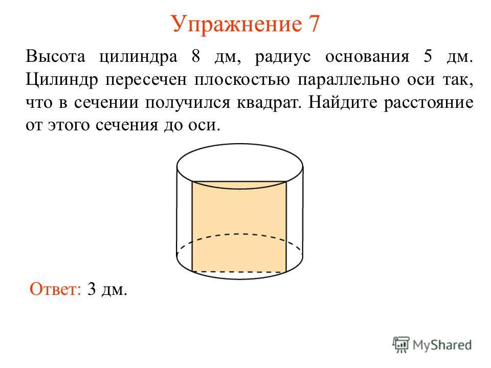 Упражнение 7 Высота цилиндра 8 дм, радиус основания 5 дм. Цилиндр пересечен плоскостью параллельно оси так, что в сечении получился квадрат. Найдите расстояние от этого сечения до оси. Ответ: 3 дм.
