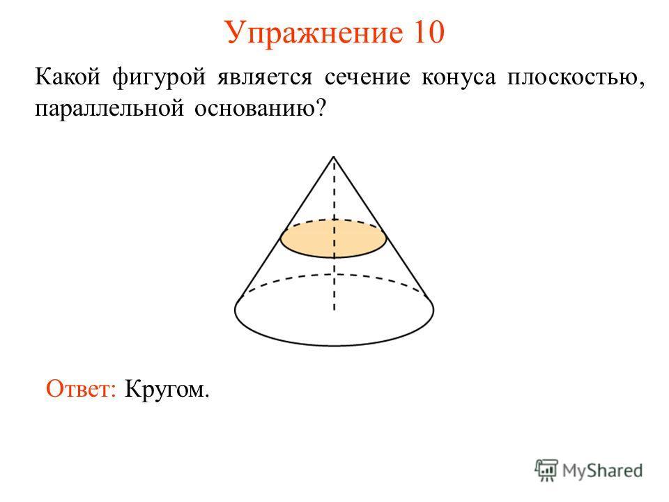 Упражнение 10 Какой фигурой является сечение конуса плоскостью, параллельной основанию? Ответ: Кругом.