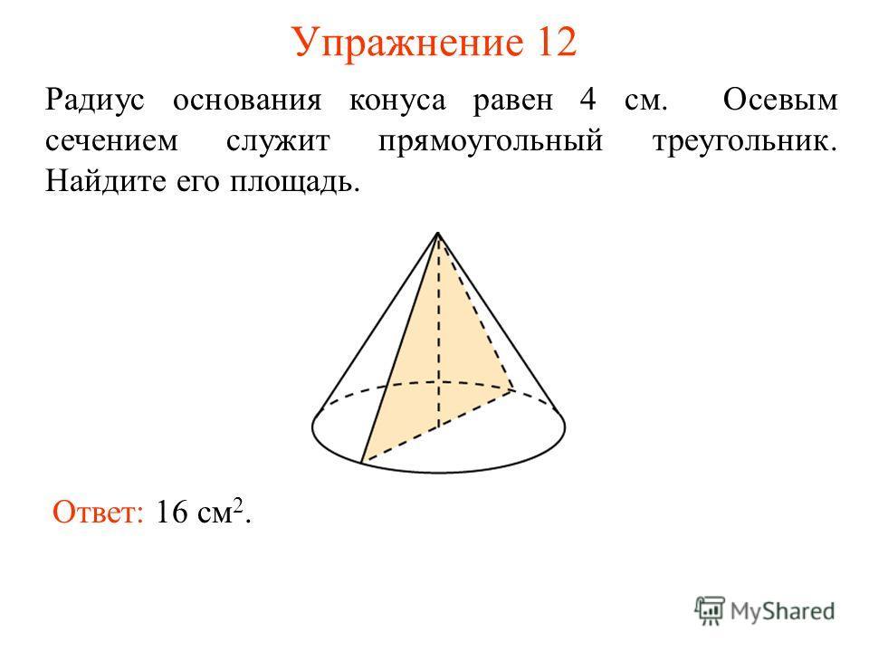 Упражнение 12 Радиус основания конуса равен 4 см. Осевым сечением служит прямоугольный треугольник. Найдите его площадь. Ответ: 16 см 2.