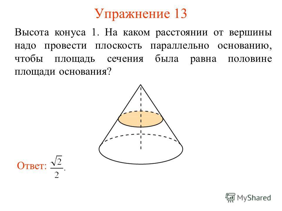 Упражнение 13 Высота конуса 1. На каком расстоянии от вершины надо провести плоскость параллельно основанию, чтобы площадь сечения была равна половине площади основания? Ответ: