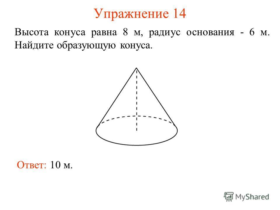 Упражнение 14 Высота конуса равна 8 м, радиус основания - 6 м. Найдите образующую конуса. Ответ: 10 м.