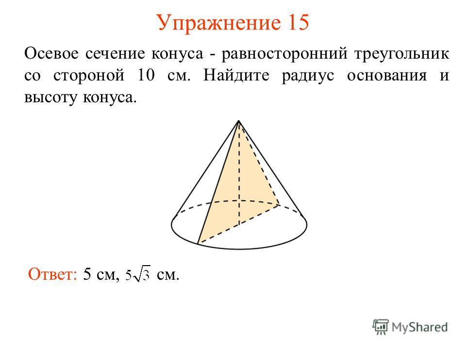 Упражнение 15 Осевое сечение конуса - равносторонний треугольник со стороной 10 см. Найдите радиус основания и высоту конуса. Ответ: 5 см, см.