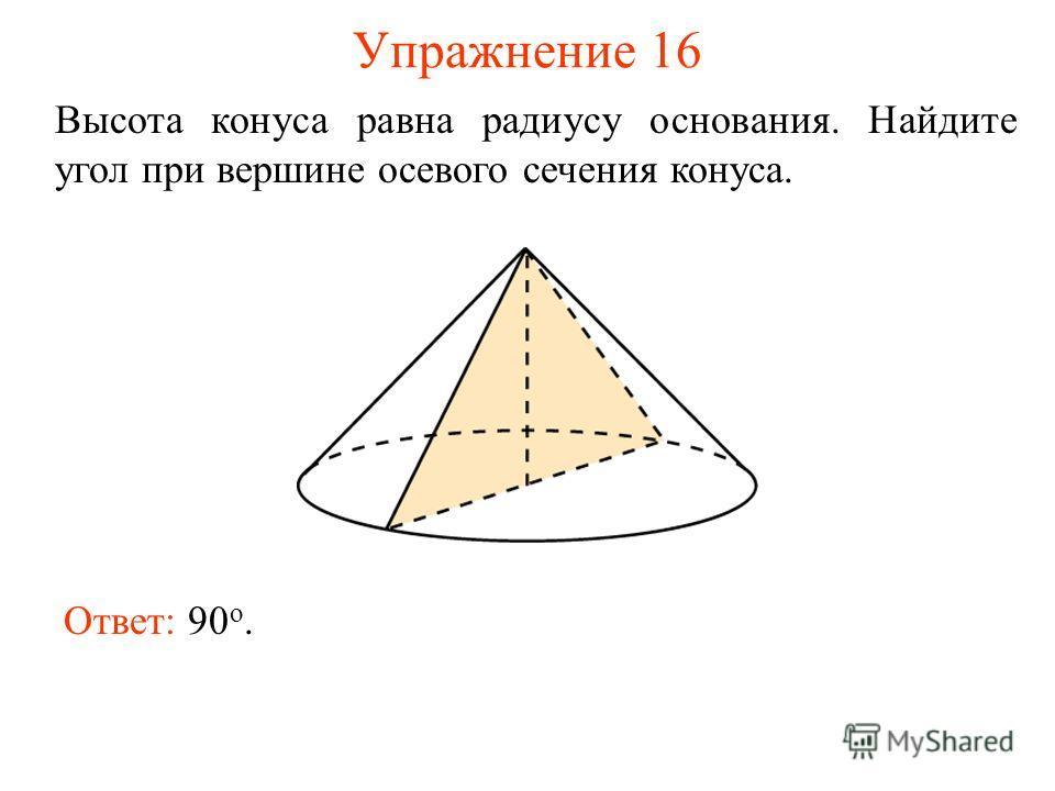 Упражнение 16 Высота конуса равна радиусу основания. Найдите угол при вершине осевого сечения конуса. Ответ: 90 о.